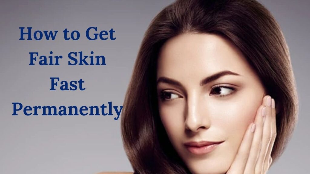 How to Get Fair Skin Fast Permanently